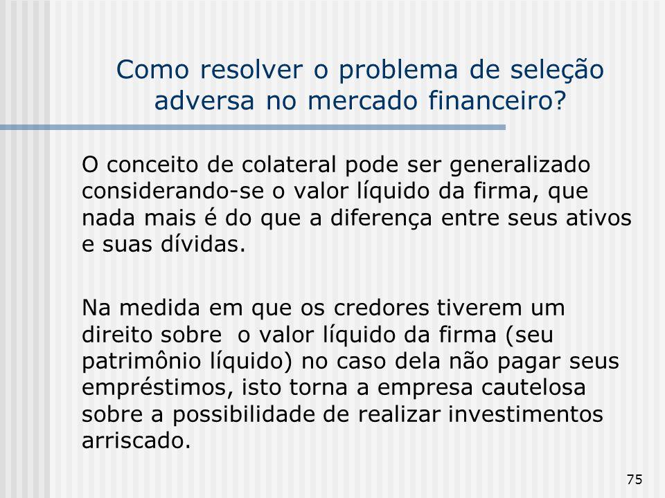 75 Como resolver o problema de seleção adversa no mercado financeiro? O conceito de colateral pode ser generalizado considerando-se o valor líquido da