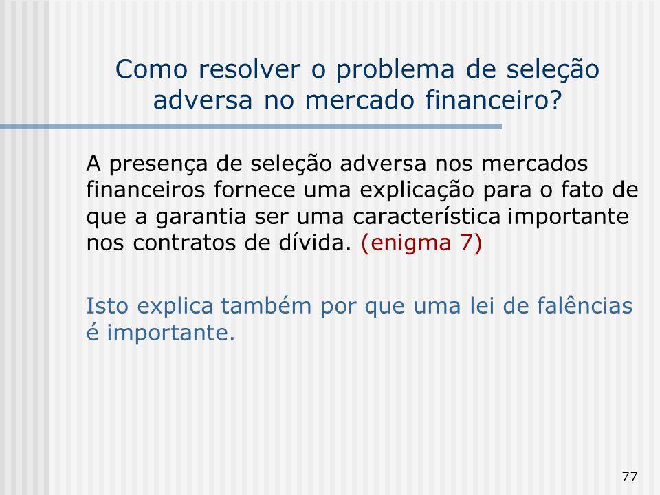 77 Como resolver o problema de seleção adversa no mercado financeiro? A presença de seleção adversa nos mercados financeiros fornece uma explicação pa