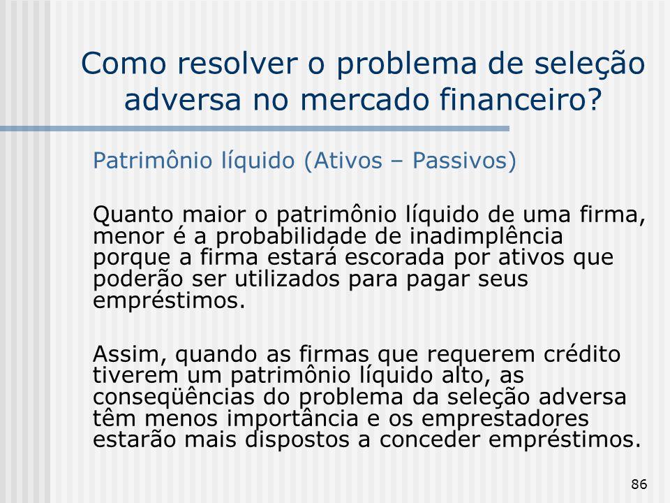 86 Como resolver o problema de seleção adversa no mercado financeiro? Patrimônio líquido (Ativos – Passivos) Quanto maior o patrimônio líquido de uma