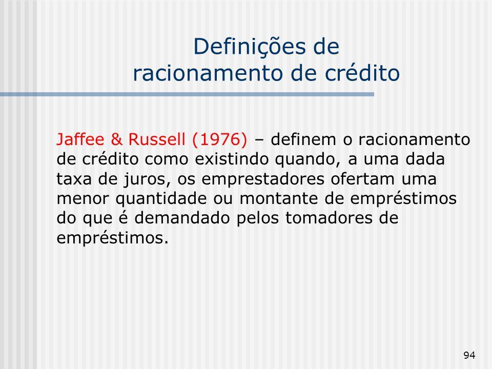 94 Definições de racionamento de crédito Jaffee & Russell (1976) – definem o racionamento de crédito como existindo quando, a uma dada taxa de juros, os emprestadores ofertam uma menor quantidade ou montante de empréstimos do que é demandado pelos tomadores de empréstimos.