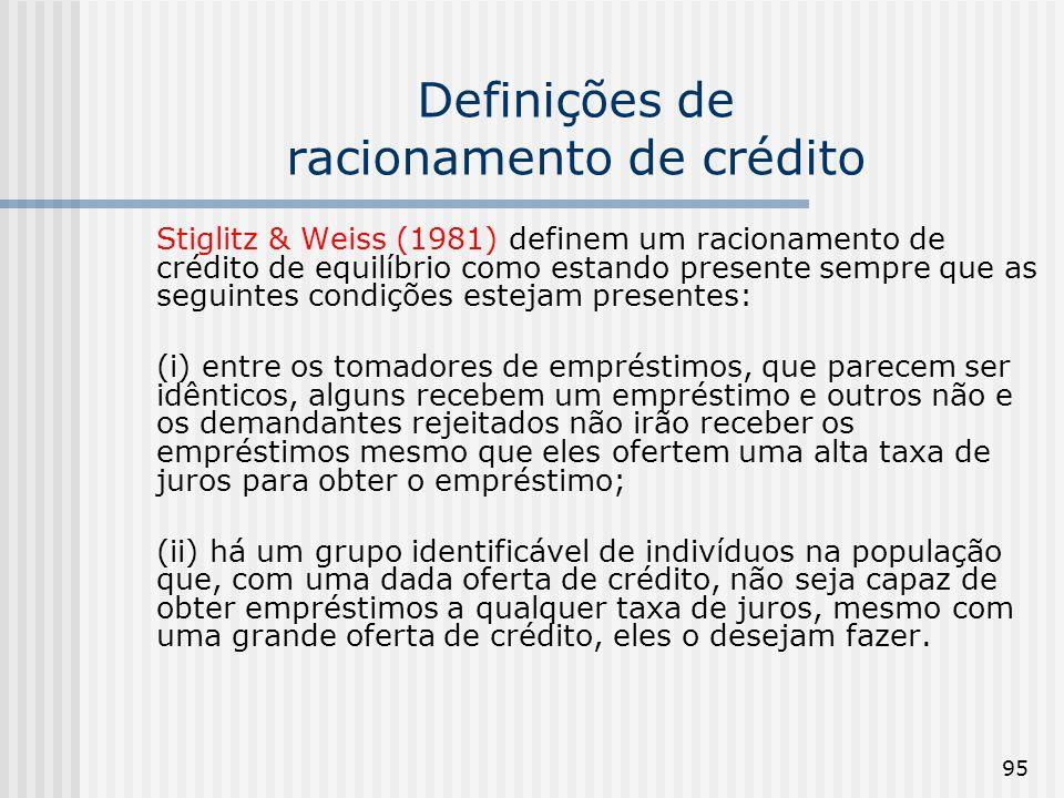 95 Definições de racionamento de crédito Stiglitz & Weiss (1981) definem um racionamento de crédito de equilíbrio como estando presente sempre que as seguintes condições estejam presentes: (i) entre os tomadores de empréstimos, que parecem ser idênticos, alguns recebem um empréstimo e outros não e os demandantes rejeitados não irão receber os empréstimos mesmo que eles ofertem uma alta taxa de juros para obter o empréstimo; (ii) há um grupo identificável de indivíduos na população que, com uma dada oferta de crédito, não seja capaz de obter empréstimos a qualquer taxa de juros, mesmo com uma grande oferta de crédito, eles o desejam fazer.