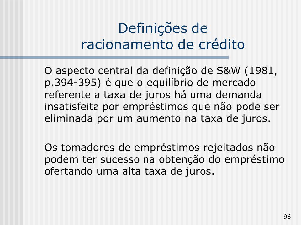 96 Definições de racionamento de crédito O aspecto central da definição de S&W (1981, p.394-395) é que o equilíbrio de mercado referente a taxa de juros há uma demanda insatisfeita por empréstimos que não pode ser eliminada por um aumento na taxa de juros.