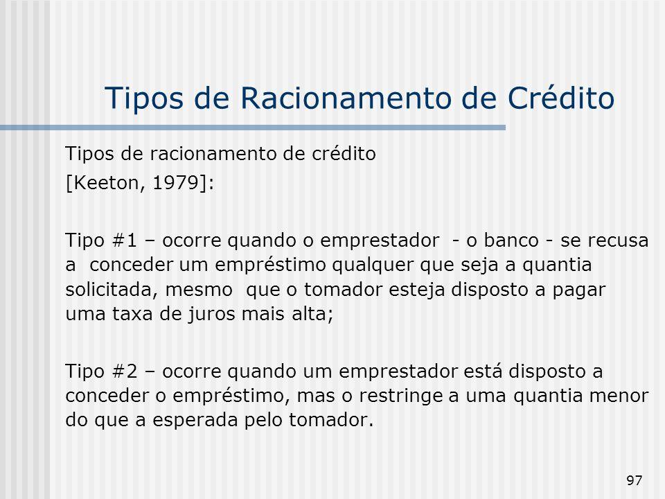 97 Tipos de Racionamento de Crédito Tipos de racionamento de crédito [Keeton, 1979]: Tipo #1 – ocorre quando o emprestador - o banco - se recusa a conceder um empréstimo qualquer que seja a quantia solicitada, mesmo que o tomador esteja disposto a pagar uma taxa de juros mais alta; Tipo #2 – ocorre quando um emprestador está disposto a conceder o empréstimo, mas o restringe a uma quantia menor do que a esperada pelo tomador.