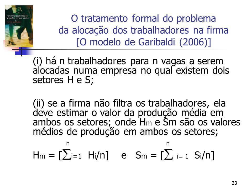 33 O tratamento formal do problema da alocação dos trabalhadores na firma [O modelo de Garibaldi (2006)] (i) há n trabalhadores para n vagas a serem alocadas numa empresa no qual existem dois setores H e S; (ii) se a firma não filtra os trabalhadores, ela deve estimar o valor da produção média em ambos os setores; onde H m e Sm são os valores médios de produção em ambos os setores; n n H m = [ i=1 H i /n] e S m = [ i= 1 S i /n]
