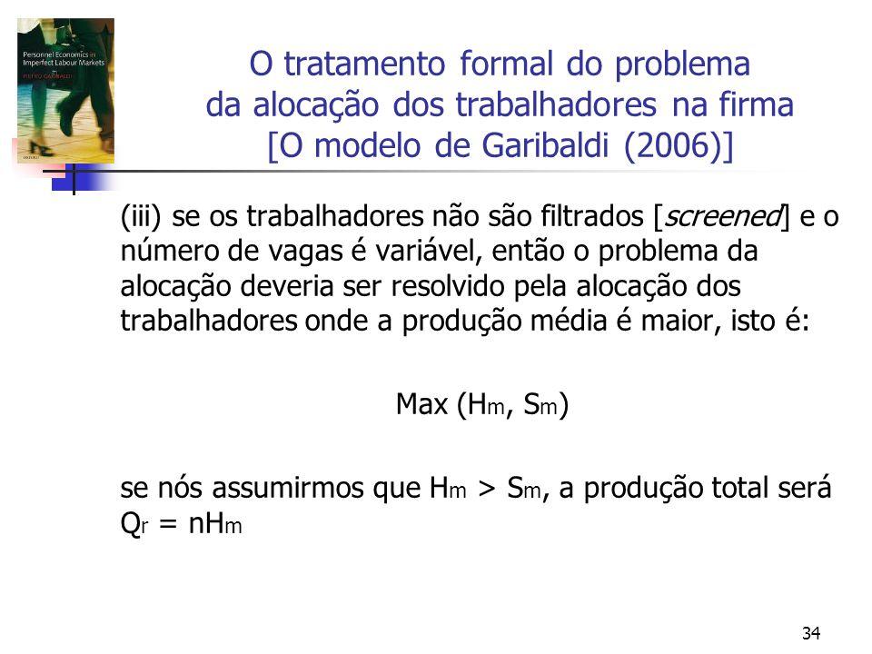 34 O tratamento formal do problema da alocação dos trabalhadores na firma [O modelo de Garibaldi (2006)] (iii) se os trabalhadores não são filtrados [screened] e o número de vagas é variável, então o problema da alocação deveria ser resolvido pela alocação dos trabalhadores onde a produção média é maior, isto é: Max (H m, S m ) se nós assumirmos que H m > S m, a produção total será Q r = nH m