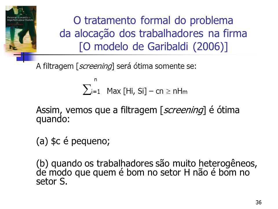 36 O tratamento formal do problema da alocação dos trabalhadores na firma [O modelo de Garibaldi (2006)] A filtragem [screening] será ótima somente se: n i=1 Max [Hi, Si] – cn nH m Assim, vemos que a filtragem [screening] é ótima quando: (a) $c é pequeno; (b) quando os trabalhadores são muito heterogêneos, de modo que quem é bom no setor H não é bom no setor S.