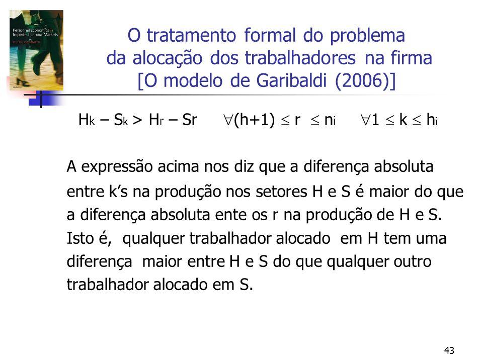 43 O tratamento formal do problema da alocação dos trabalhadores na firma [O modelo de Garibaldi (2006)] H k – S k > H r – Sr (h+1) r n i 1 k h i A expressão acima nos diz que a diferença absoluta entre ks na produção nos setores H e S é maior do que a diferença absoluta ente os r na produção de H e S.