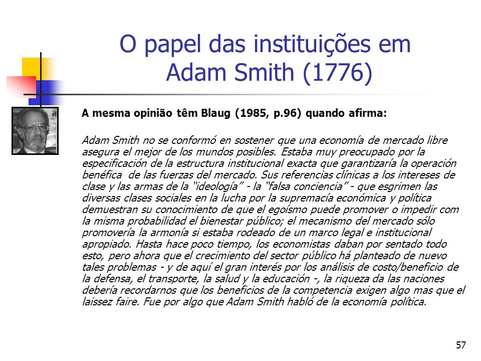 56 O papel das instituições em Adam Smith (1776) Segundo Nathan Rosemberg (1960, p.560): Smith is, in effect, searching for the appropriate definition of an institutional order which will eliminate zero-sum (or even negative-sum) [tal como as atividades de rent-seeking ] games.