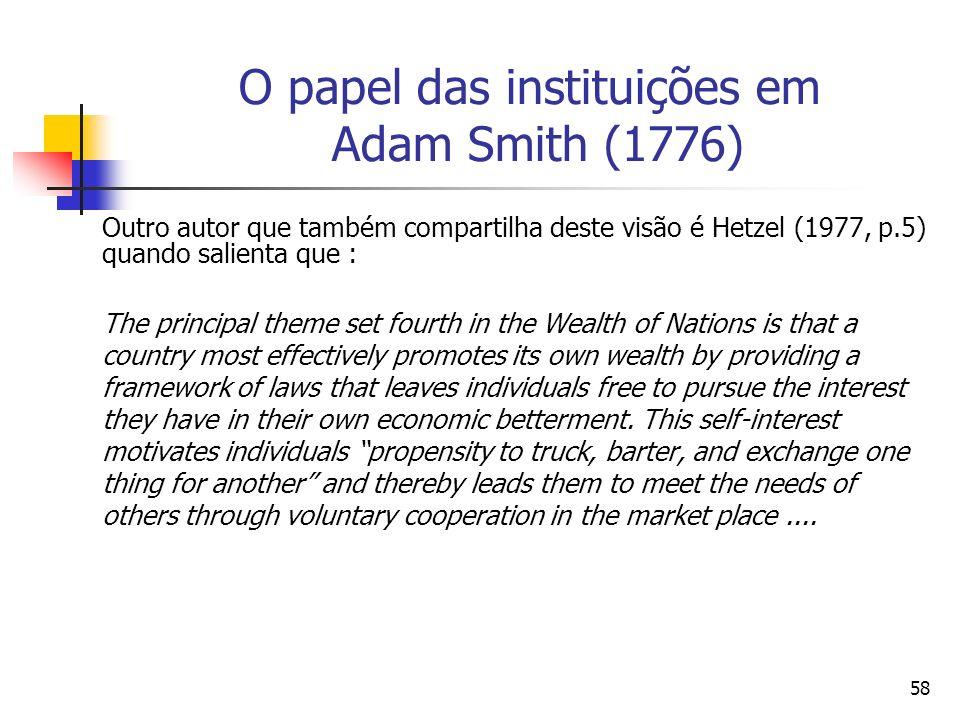57 O papel das instituições em Adam Smith (1776) A mesma opinião têm Blaug (1985, p.96) quando afirma: Adam Smith no se conformó en sostener que una e