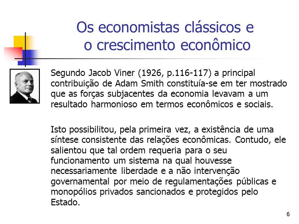 6 Os economistas clássicos e o crescimento econômico Segundo Jacob Viner (1926, p.116-117) a principal contribuição de Adam Smith constituía-se em ter mostrado que as forças subjacentes da economia levavam a um resultado harmonioso em termos econômicos e sociais.
