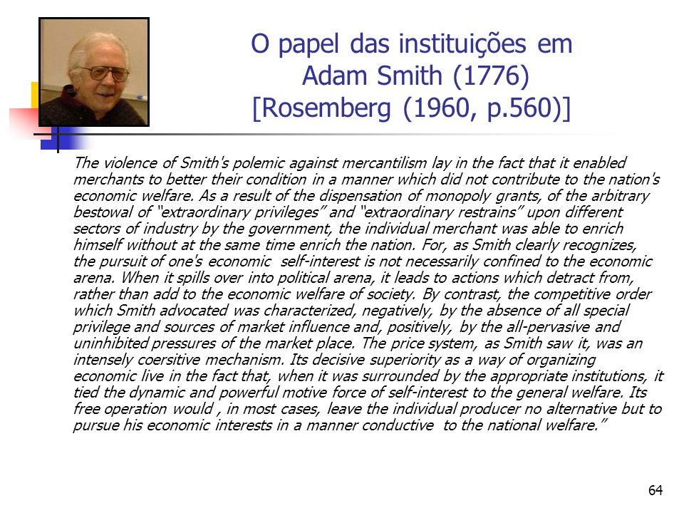 63 O papel das instituições em Adam Smith (1776) The central focus is on the problem of human cooperation – specificaly the cooperation that permits economies to capture the gains from trade that were the key to Adam Smiths wealth of nations.