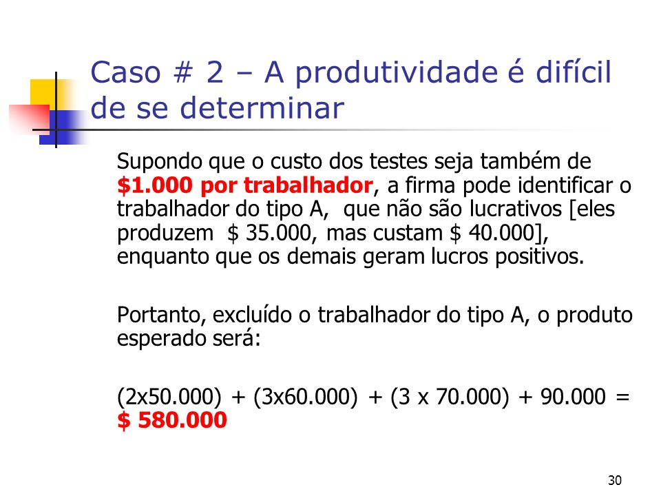 30 Caso # 2 – A produtividade é difícil de se determinar Supondo que o custo dos testes seja também de $1.000 por trabalhador, a firma pode identificar o trabalhador do tipo A, que não são lucrativos [eles produzem $ 35.000, mas custam $ 40.000], enquanto que os demais geram lucros positivos.