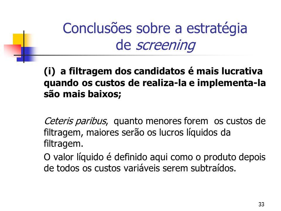 33 Conclusões sobre a estratégia de screening (i) a filtragem dos candidatos é mais lucrativa quando os custos de realiza-la e implementa-la são mais