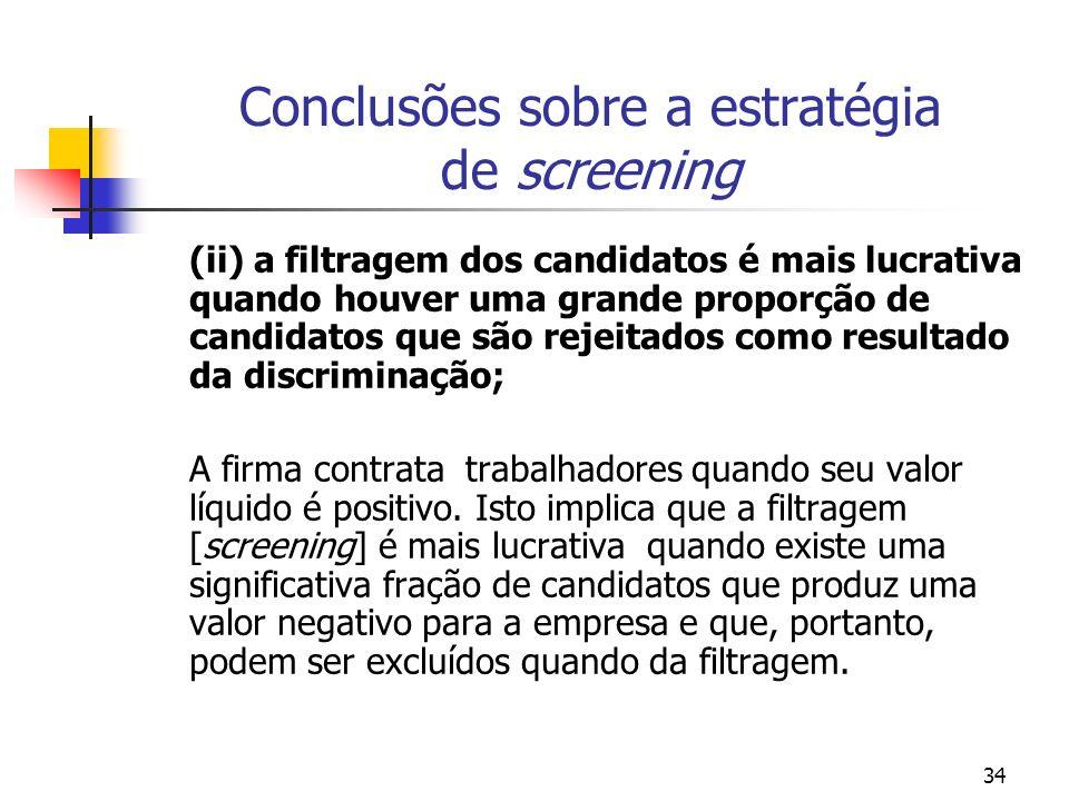 34 Conclusões sobre a estratégia de screening (ii) a filtragem dos candidatos é mais lucrativa quando houver uma grande proporção de candidatos que são rejeitados como resultado da discriminação; A firma contrata trabalhadores quando seu valor líquido é positivo.