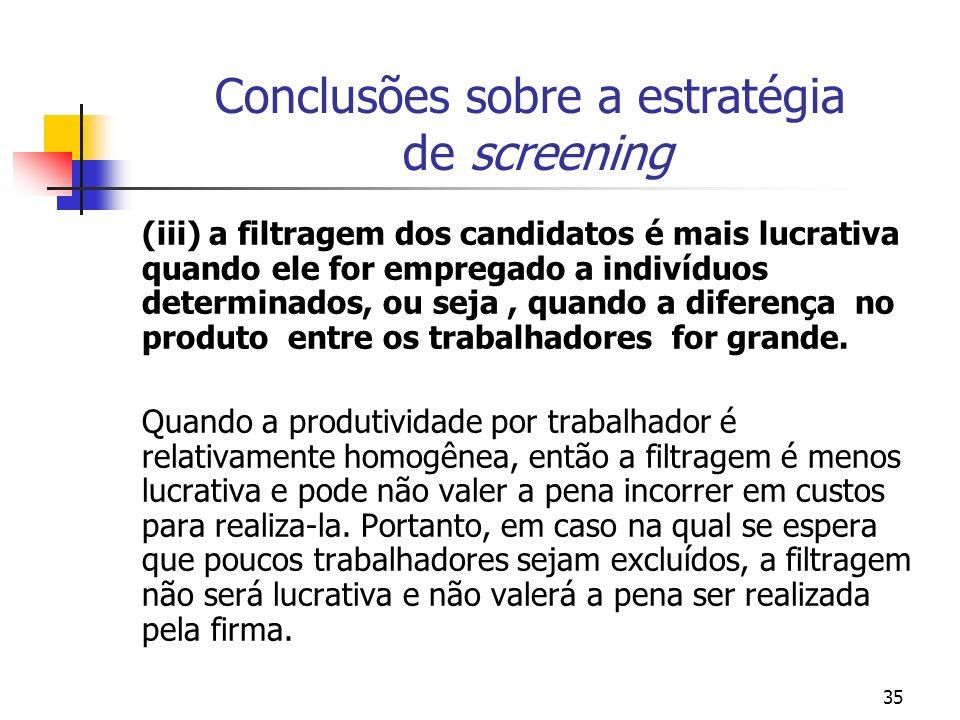 35 Conclusões sobre a estratégia de screening (iii) a filtragem dos candidatos é mais lucrativa quando ele for empregado a indivíduos determinados, ou seja, quando a diferença no produto entre os trabalhadores for grande.