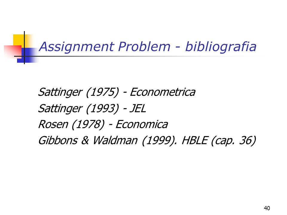 40 Assignment Problem - bibliografia Sattinger (1975) - Econometrica Sattinger (1993) - JEL Rosen (1978) - Economica Gibbons & Waldman (1999). HBLE (c
