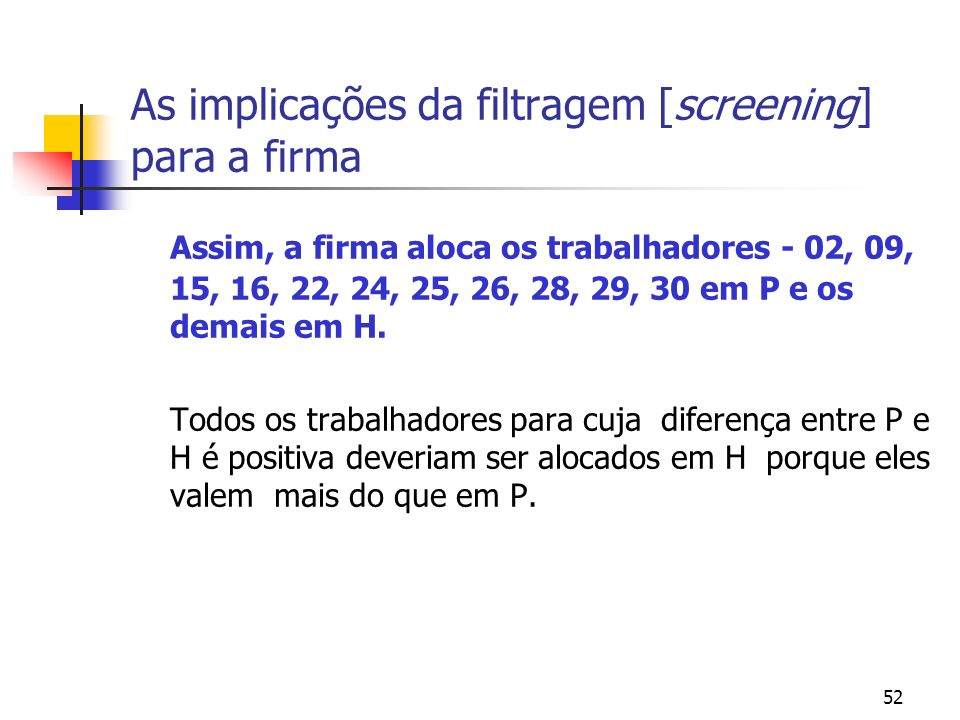 52 As implicações da filtragem [screening] para a firma Assim, a firma aloca os trabalhadores - 02, 09, 15, 16, 22, 24, 25, 26, 28, 29, 30 em P e os demais em H.