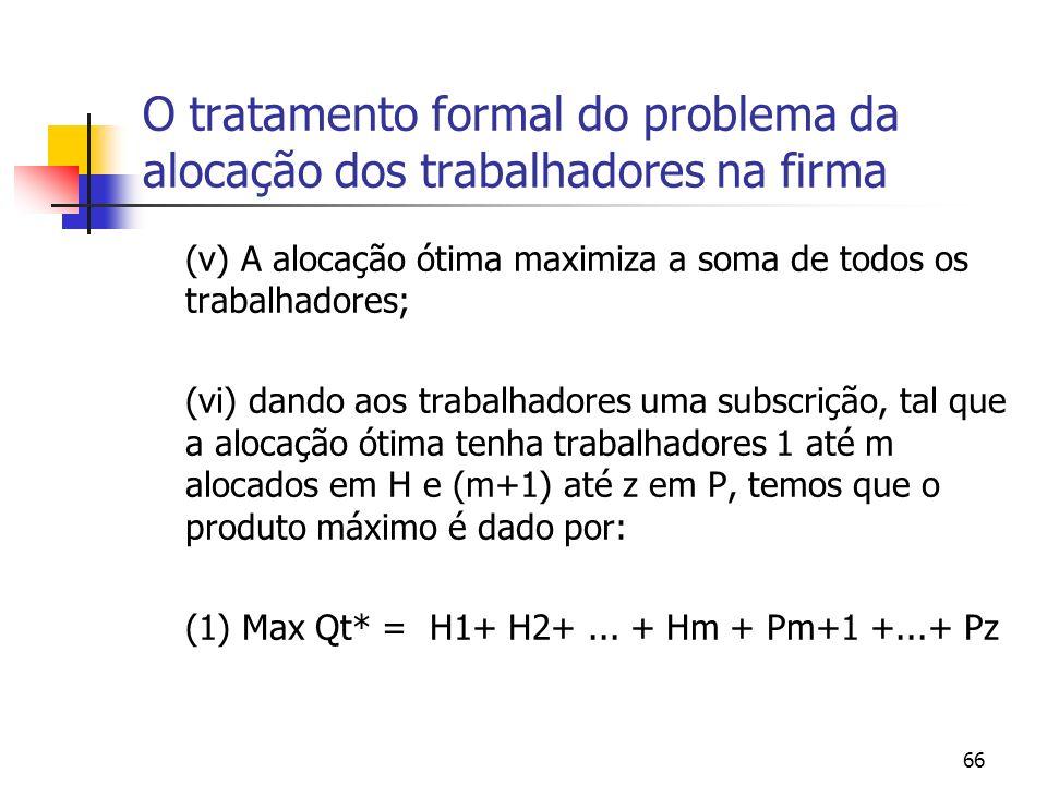 66 O tratamento formal do problema da alocação dos trabalhadores na firma (v) A alocação ótima maximiza a soma de todos os trabalhadores; (vi) dando aos trabalhadores uma subscrição, tal que a alocação ótima tenha trabalhadores 1 até m alocados em H e (m+1) até z em P, temos que o produto máximo é dado por: (1) Max Qt* = H1+ H2+...