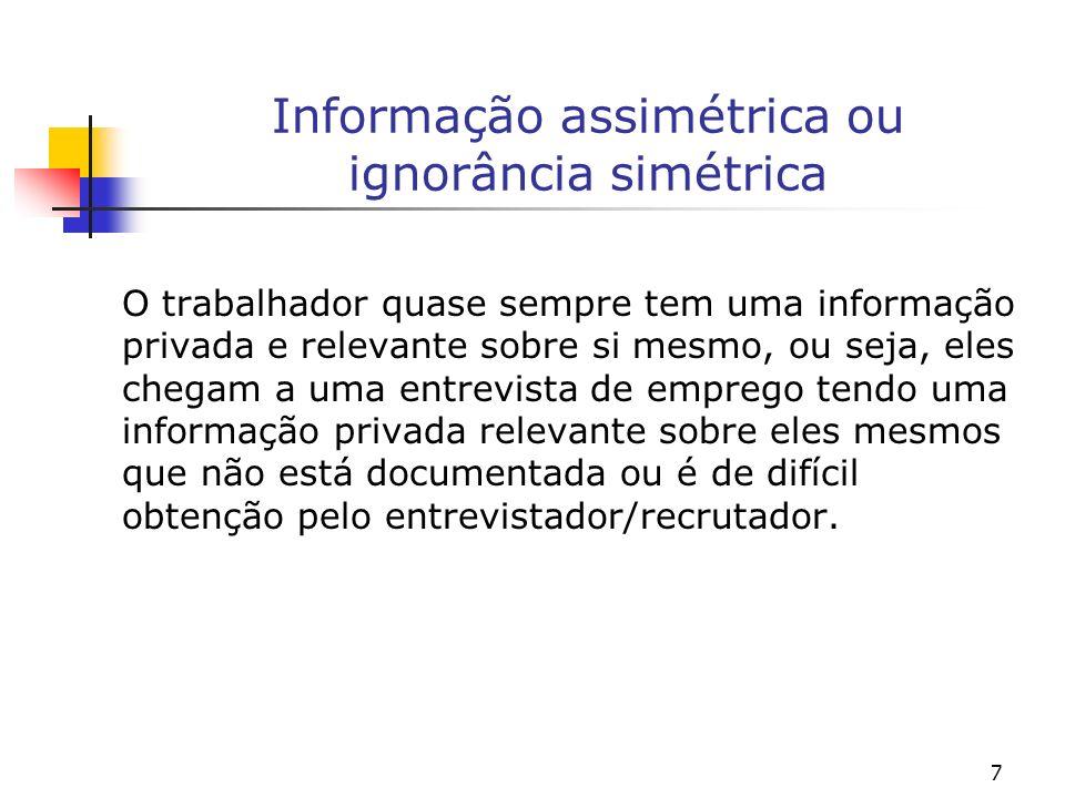 7 Informação assimétrica ou ignorância simétrica O trabalhador quase sempre tem uma informação privada e relevante sobre si mesmo, ou seja, eles chega