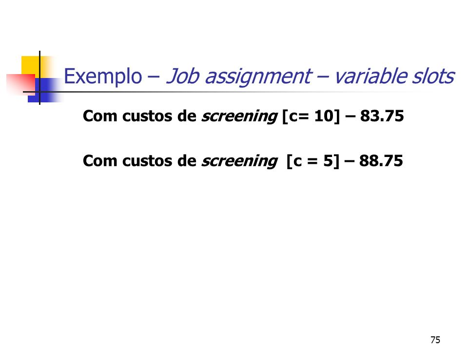 75 Exemplo – Job assignment – variable slots Com custos de screening [c= 10] – 83.75 Com custos de screening [c = 5] – 88.75