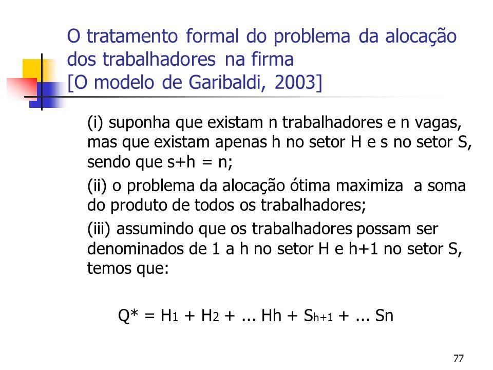 77 O tratamento formal do problema da alocação dos trabalhadores na firma [O modelo de Garibaldi, 2003] (i) suponha que existam n trabalhadores e n vagas, mas que existam apenas h no setor H e s no setor S, sendo que s+h = n; (ii) o problema da alocação ótima maximiza a soma do produto de todos os trabalhadores; (iii) assumindo que os trabalhadores possam ser denominados de 1 a h no setor H e h+1 no setor S, temos que: Q* = H 1 + H 2 +...