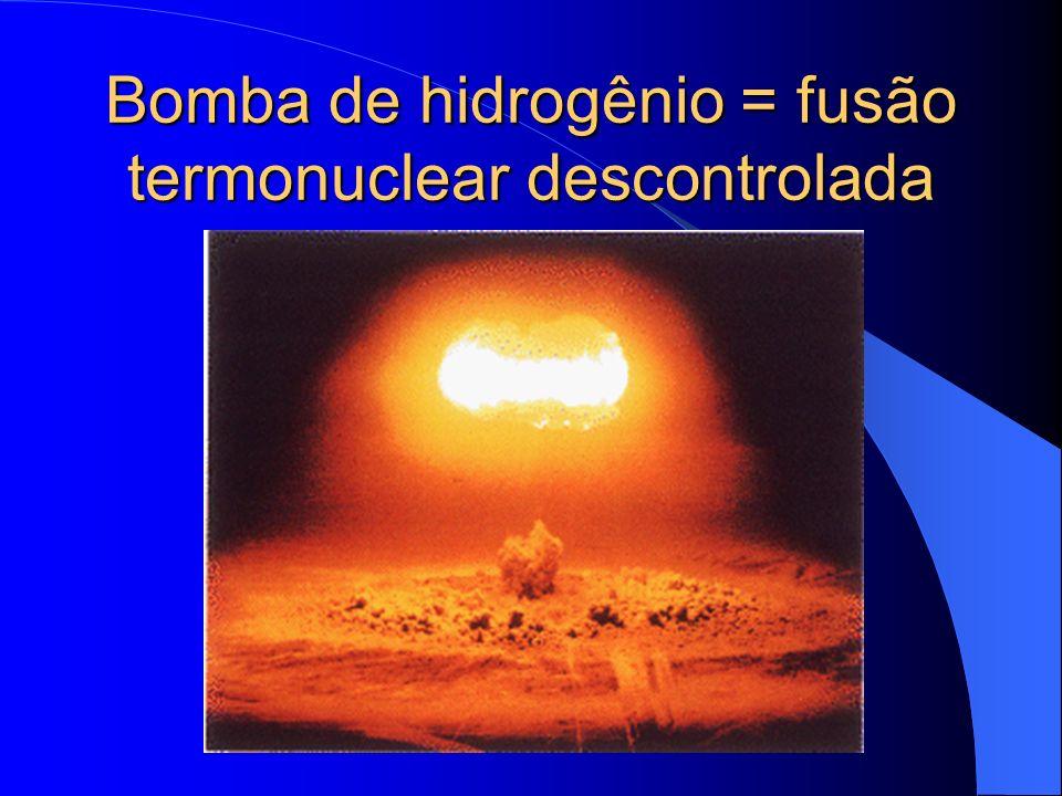 Bomba de hidrogênio = fusão termonuclear descontrolada