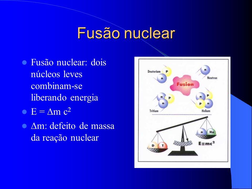 Fusão nuclear Fusão nuclear: dois núcleos leves combinam-se liberando energia E = m c 2 m: defeito de massa da reação nuclear