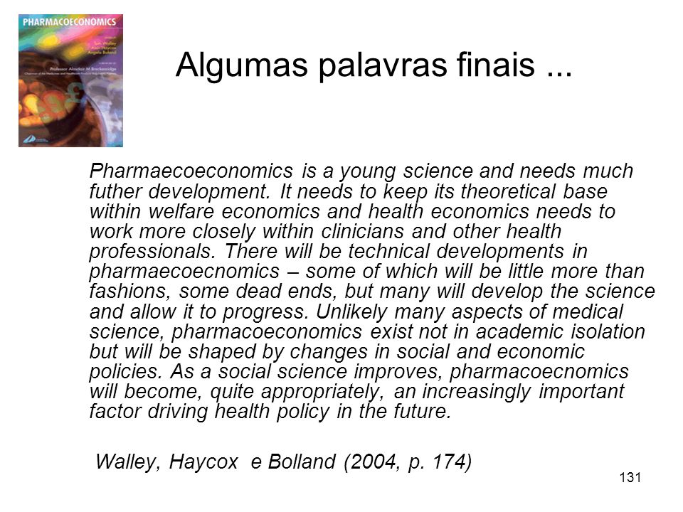 131 Algumas palavras finais... Pharmaecoeconomics is a young science and needs much futher development. It needs to keep its theoretical base within w