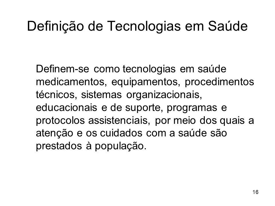 16 Definição de Tecnologias em Saúde Definem-se como tecnologias em saúde medicamentos, equipamentos, procedimentos técnicos, sistemas organizacionais