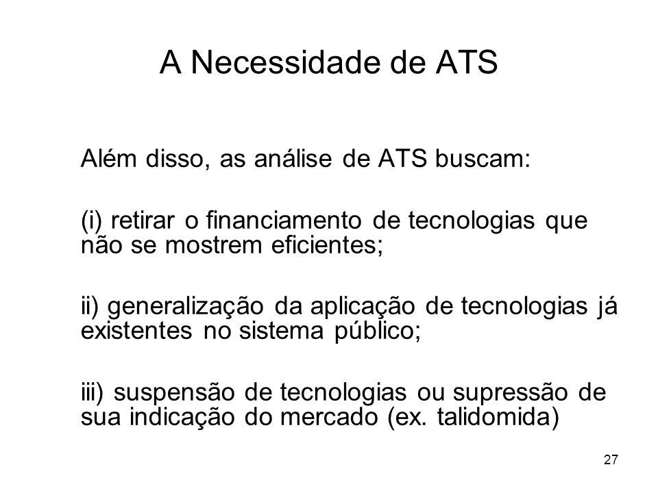 27 A Necessidade de ATS Além disso, as análise de ATS buscam: (i) retirar o financiamento de tecnologias que não se mostrem eficientes; ii) generaliza