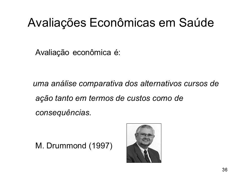 36 Avaliações Econômicas em Saúde Avaliação econômica é: uma análise comparativa dos alternativos cursos de ação tanto em termos de custos como de con