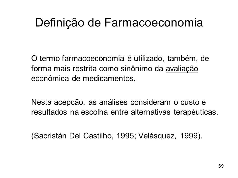 39 Definição de Farmacoeconomia O termo farmacoeconomia é utilizado, também, de forma mais restrita como sinônimo da avaliação econômica de medicament