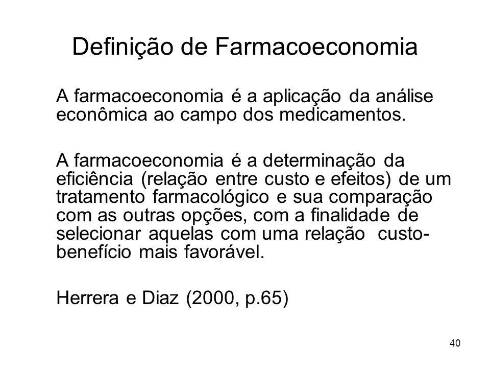 40 Definição de Farmacoeconomia A farmacoeconomia é a aplicação da análise econômica ao campo dos medicamentos. A farmacoeconomia é a determinação da