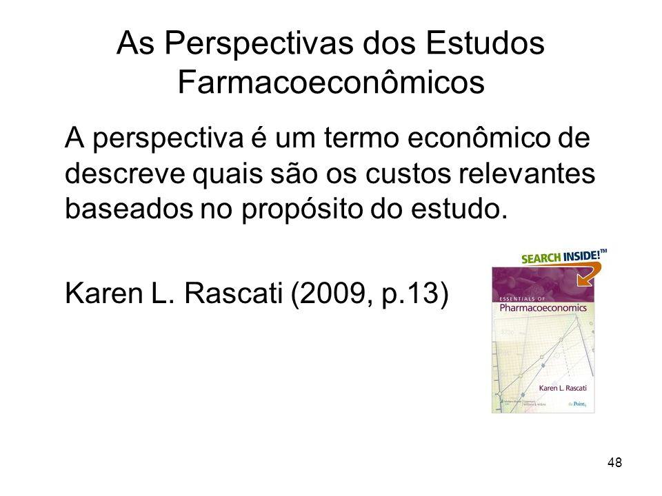 48 As Perspectivas dos Estudos Farmacoeconômicos A perspectiva é um termo econômico de descreve quais são os custos relevantes baseados no propósito d