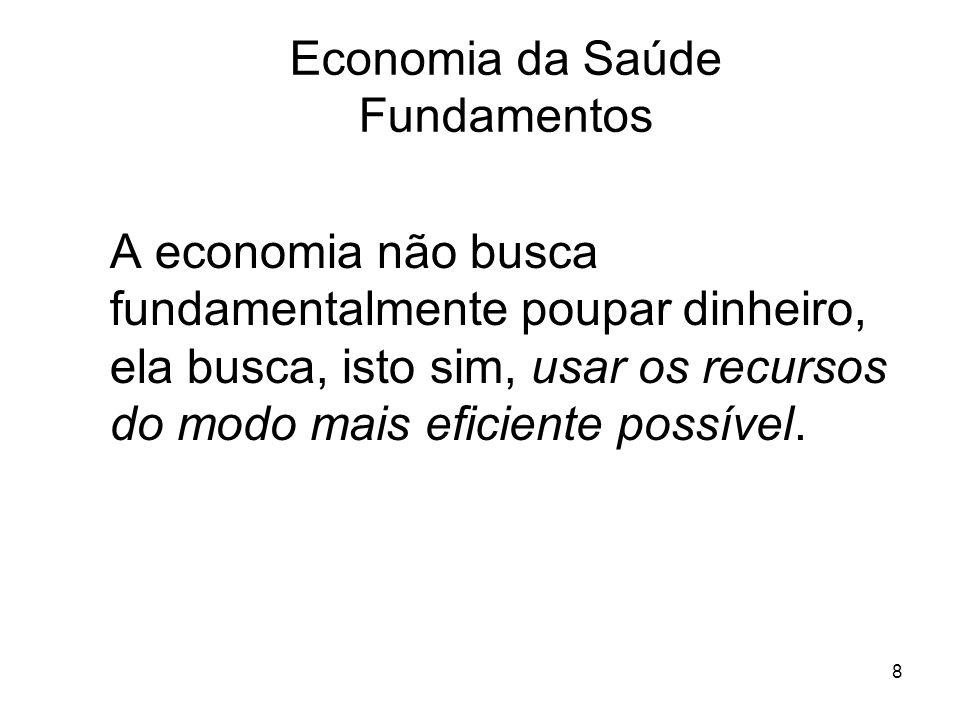8 A economia não busca fundamentalmente poupar dinheiro, ela busca, isto sim, usar os recursos do modo mais eficiente possível. Economia da Saúde Fund