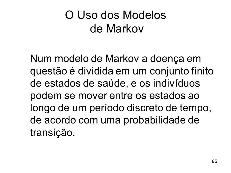 85 O Uso dos Modelos de Markov Num modelo de Markov a doença em questão é dividida em um conjunto finito de estados de saúde, e os indivíduos podem se