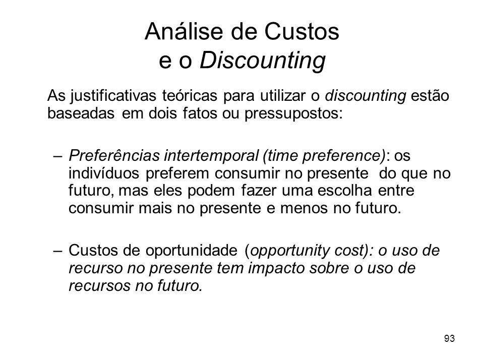 93 Análise de Custos e o Discounting As justificativas teóricas para utilizar o discounting estão baseadas em dois fatos ou pressupostos: –Preferência