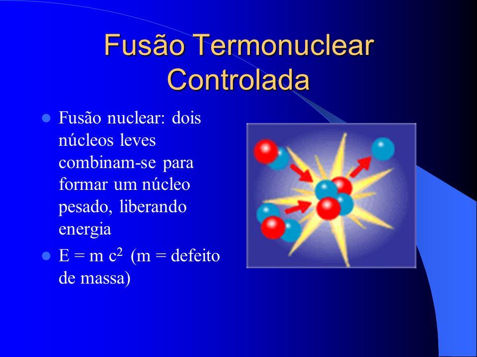 Fusão Termonuclear Controlada Fusão nuclear: dois núcleos leves combinam-se para formar um núcleo pesado, liberando energia E = m c 2 (m = defeito de
