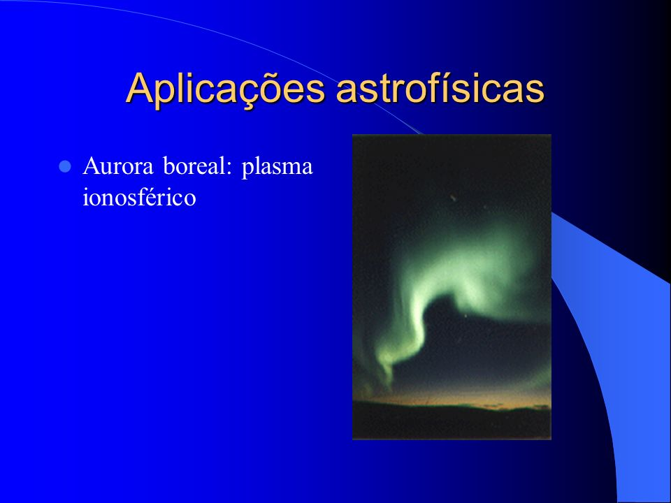Aplicações astrofísicas Aurora boreal: plasma ionosférico
