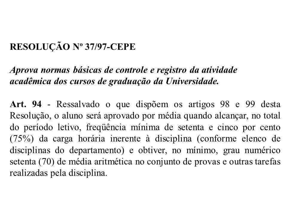 RESOLUÇÃO Nº 37/97-CEPE Aprova normas básicas de controle e registro da atividade acadêmica dos cursos de graduação da Universidade. Art. 94 - Ressalv