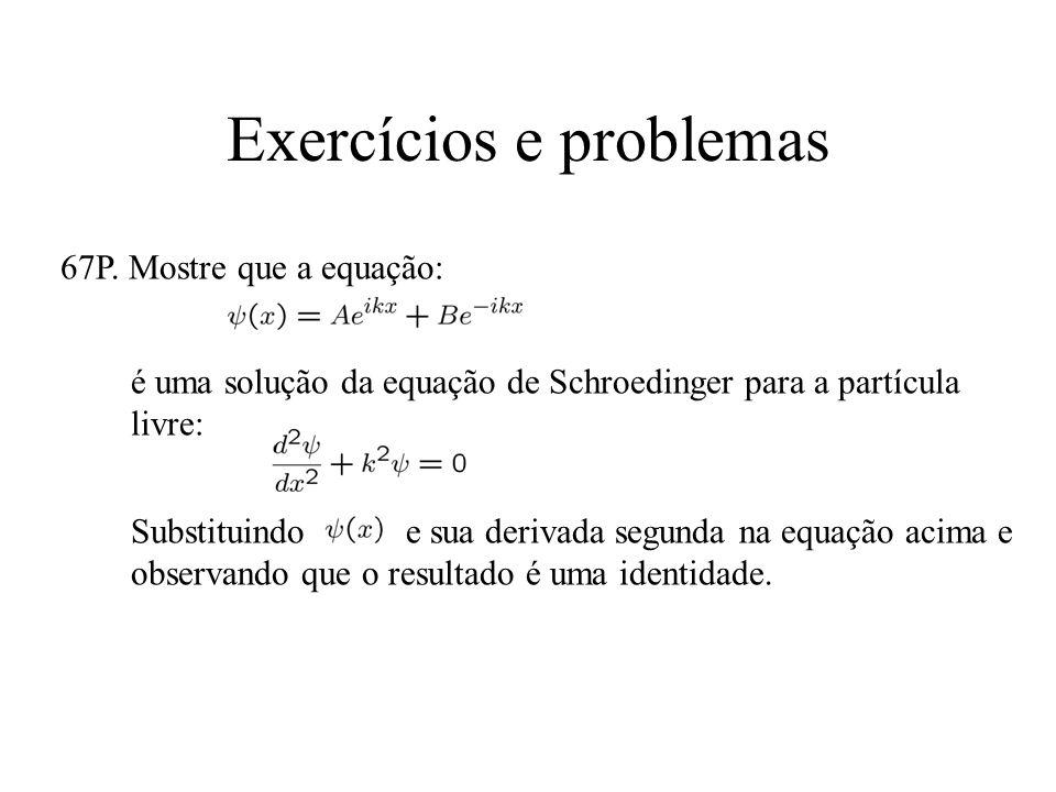 Exercícios e problemas 67P. Mostre que a equação: é uma solução da equação de Schroedinger para a partícula livre: Substituindo e sua derivada segunda