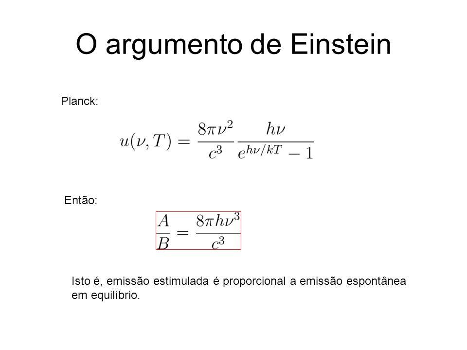 O argumento de Einstein Planck: Então: Isto é, emissão estimulada é proporcional a emissão espontânea em equilíbrio.