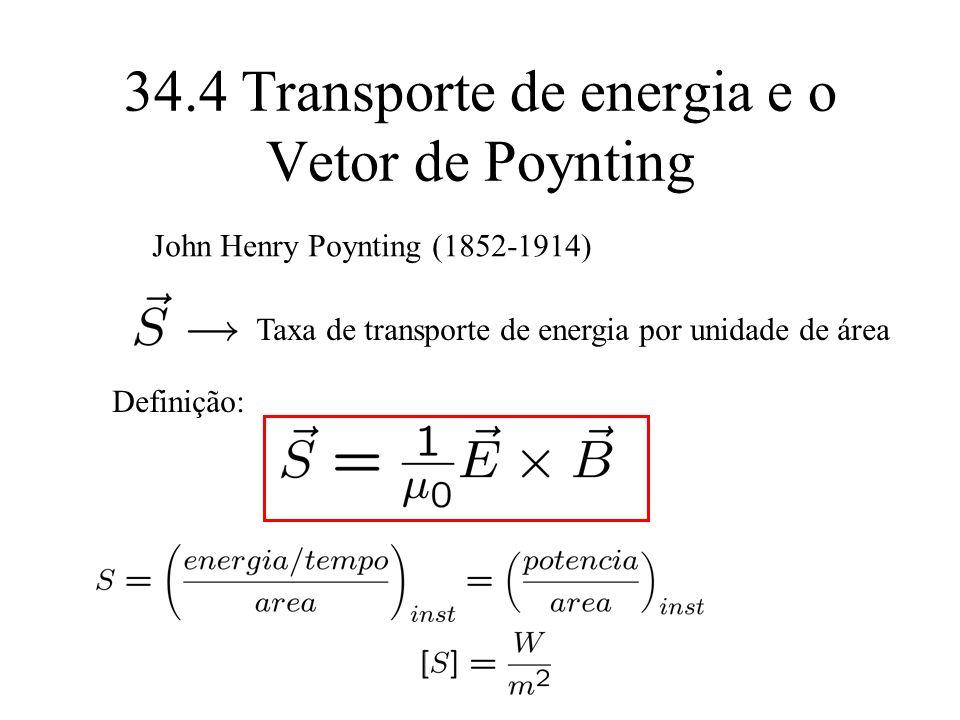 34.4 Transporte de energia e o Vetor de Poynting Definição: Taxa de transporte de energia por unidade de área John Henry Poynting (1852-1914)
