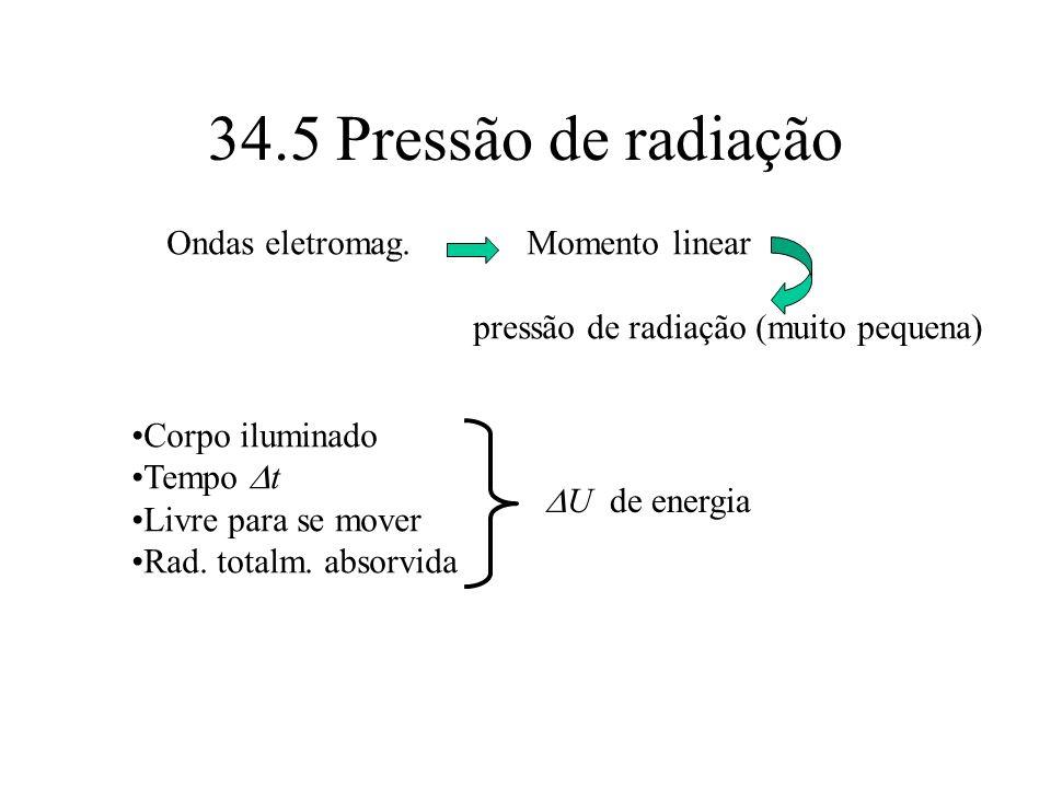 34.5 Pressão de radiação Ondas eletromag. Momento linear pressão de radiação (muito pequena) Corpo iluminado Tempo t Livre para se mover Rad. totalm.