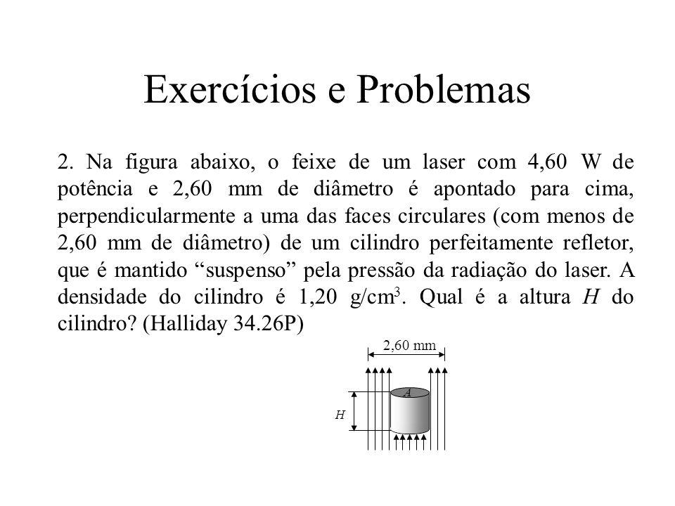 Exercícios e Problemas 2,60 mm H A 2. Na figura abaixo, o feixe de um laser com 4,60 W de potência e 2,60 mm de diâmetro é apontado para cima, perpend