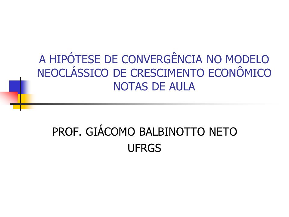 A HIPÓTESE DE CONVERGÊNCIA NO MODELO NEOCLÁSSICO DE CRESCIMENTO ECONÔMICO NOTAS DE AULA PROF. GIÁCOMO BALBINOTTO NETO UFRGS