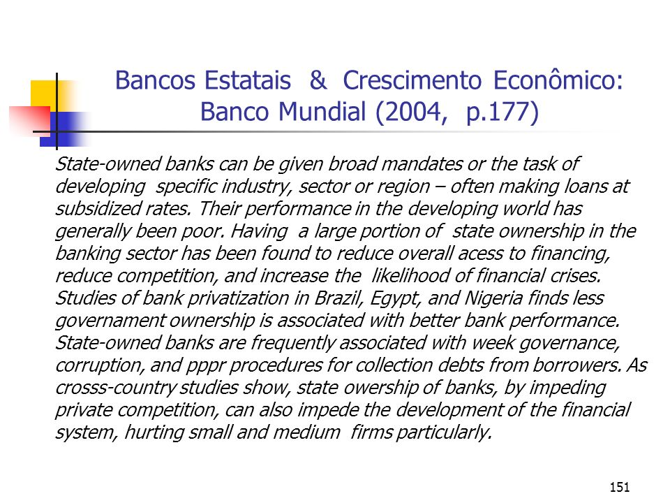 151 Bancos Estatais & Crescimento Econômico: Banco Mundial (2004, p.177) State-owned banks can be given broad mandates or the task of developing speci