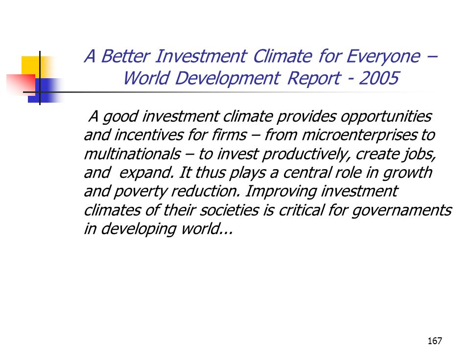 167 A Better Investment Climate for Everyone – World Development Report - 2005 A good investment climate provides opportunities and incentives for fir