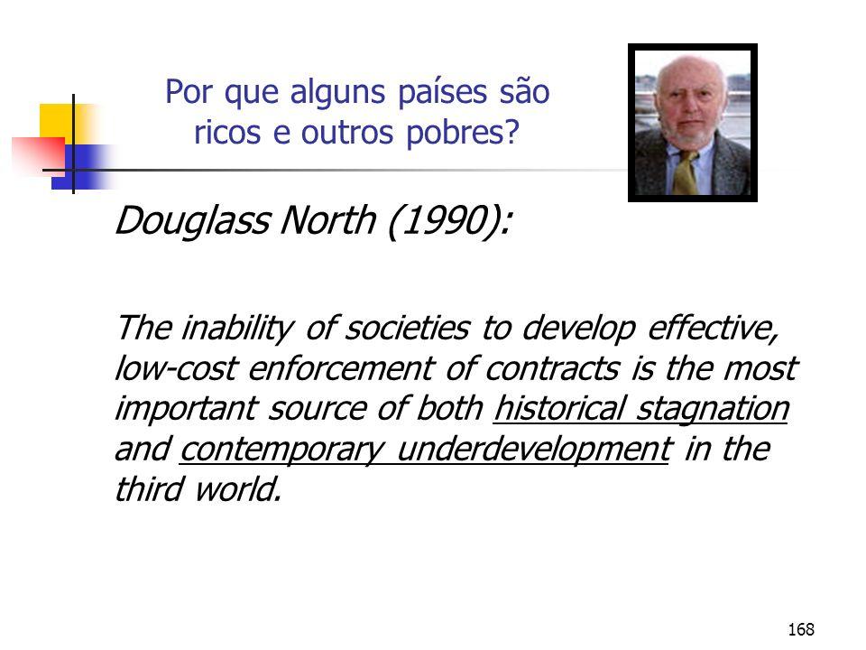 168 Por que alguns países são ricos e outros pobres? Douglass North (1990): The inability of societies to develop effective, low-cost enforcement of c