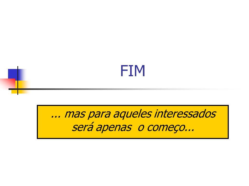 FIM... mas para aqueles interessados será apenas o começo...